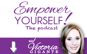 The empower yourself podcast with Victoria Gigante